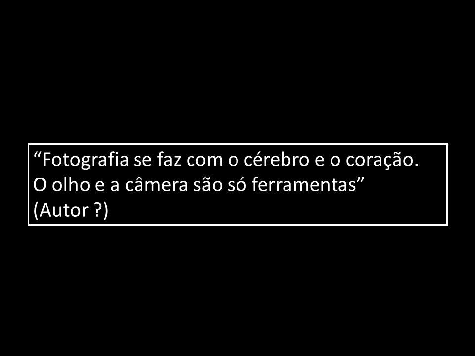 """""""Fotografia se faz com o cérebro e o coração. O olho e a câmera são só ferramentas"""" (Autor ?)"""