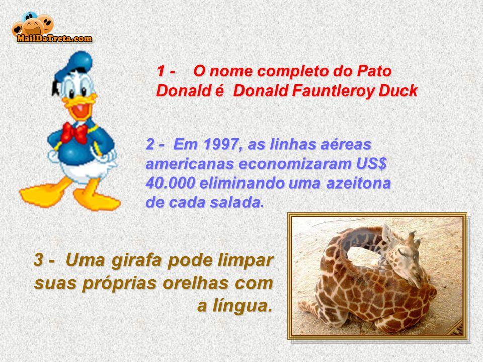1 - O nome completo do Pato Donald é Donald Fauntleroy Duck 2 - Em 1997, as linhas aéreas americanas economizaram US$ 40.000 eliminando uma azeitona de cada salada.