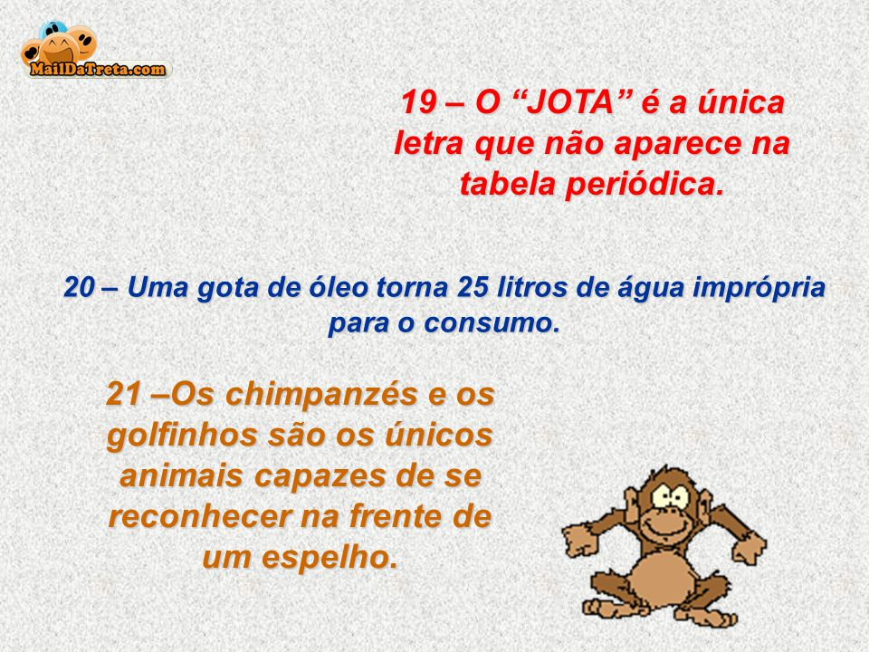 19 – O JOTA é a única letra que não aparece na tabela periódica.