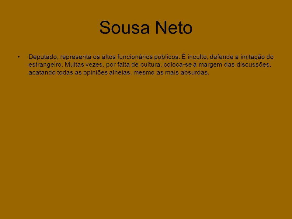 Sousa Neto •Deputado, representa os altos funcionários públicos. É inculto, defende a imitação do estrangeiro. Muitas vezes, por falta de cultura, col
