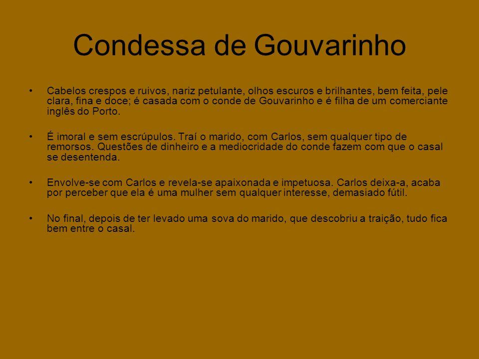 Condessa de Gouvarinho •Cabelos crespos e ruivos, nariz petulante, olhos escuros e brilhantes, bem feita, pele clara, fina e doce; é casada com o conde de Gouvarinho e é filha de um comerciante inglês do Porto.
