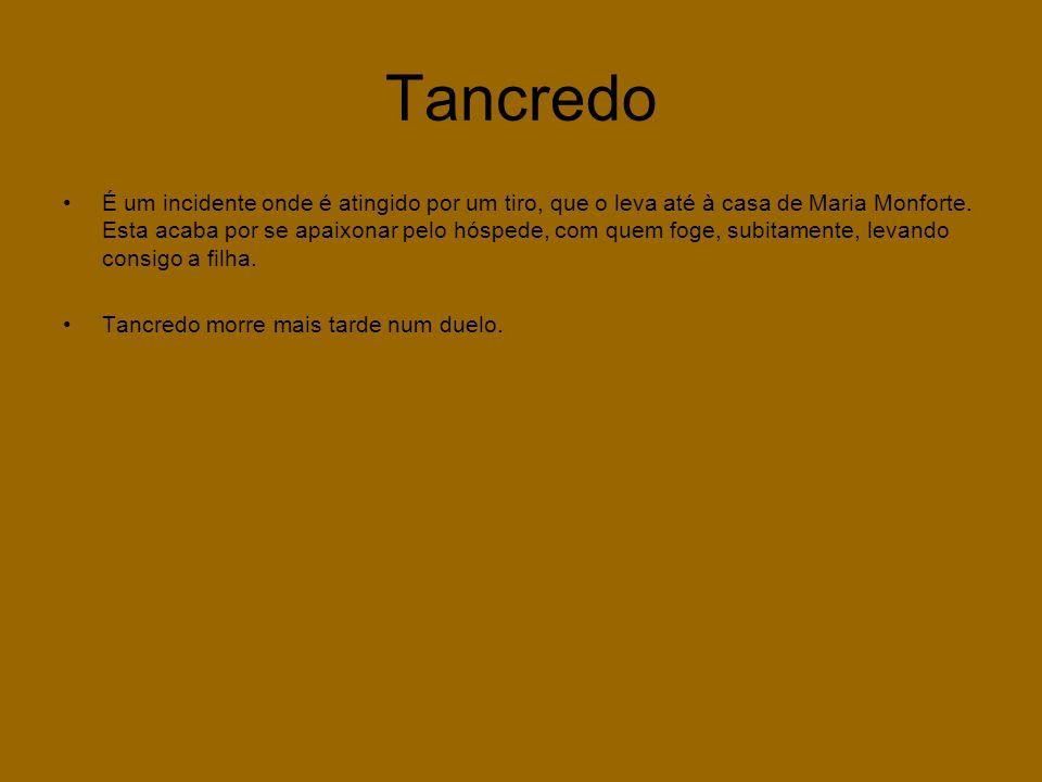 Tancredo •É um incidente onde é atingido por um tiro, que o leva até à casa de Maria Monforte. Esta acaba por se apaixonar pelo hóspede, com quem foge