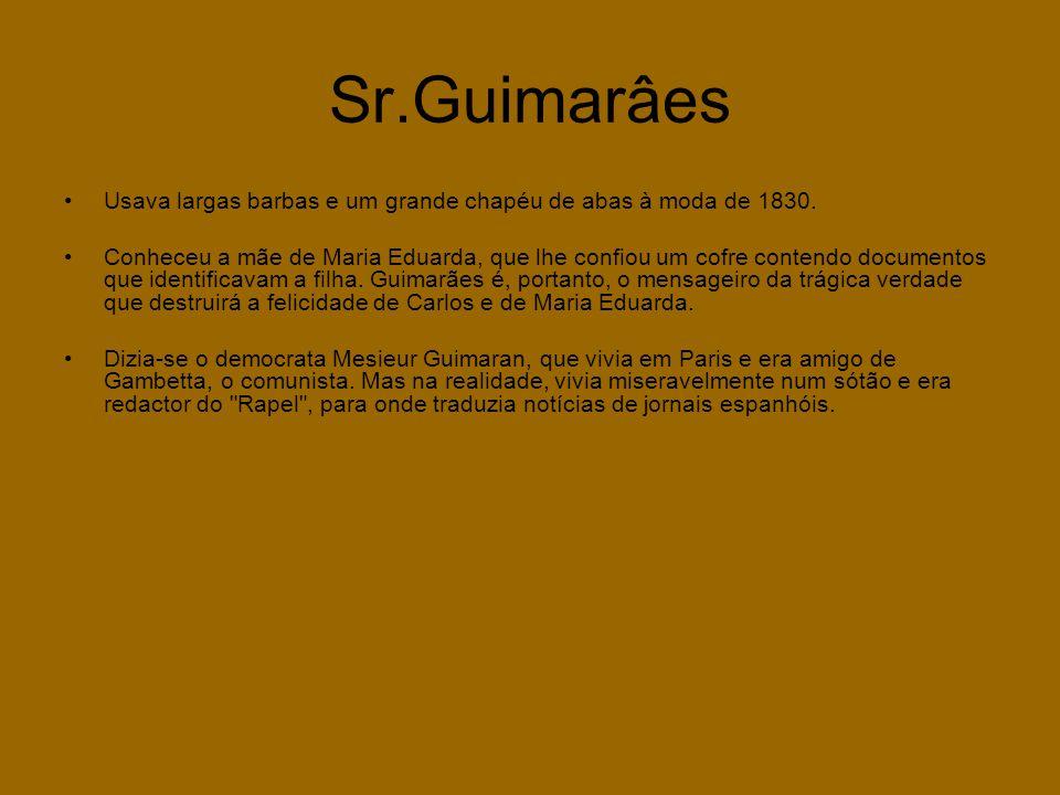 Sr.Guimarâes •Usava largas barbas e um grande chapéu de abas à moda de 1830. •Conheceu a mãe de Maria Eduarda, que lhe confiou um cofre contendo docum