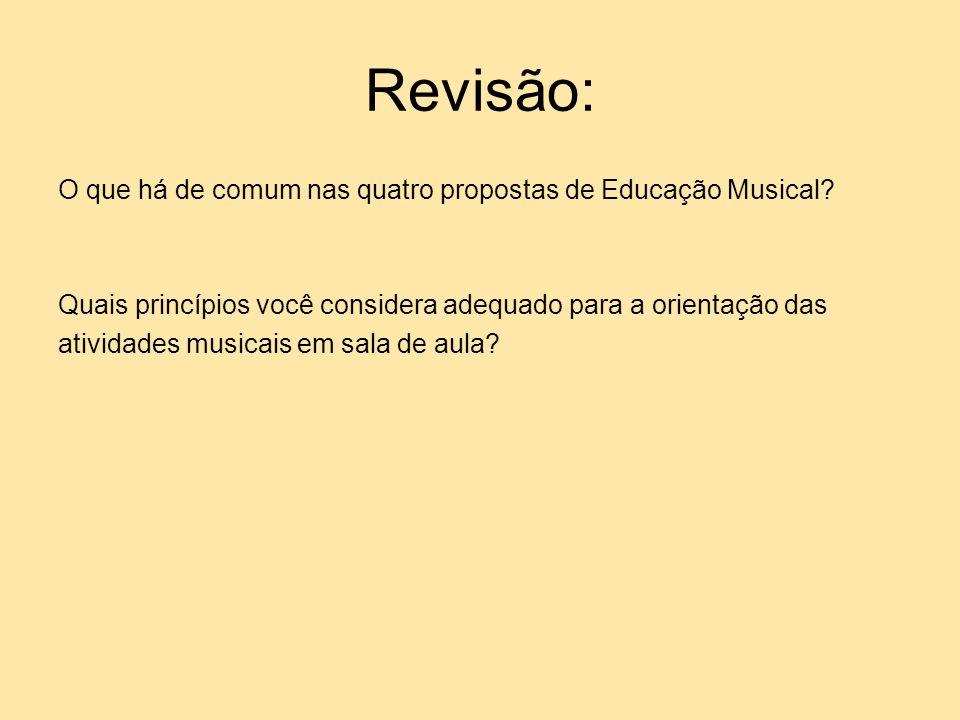 Revisão: O que há de comum nas quatro propostas de Educação Musical? Quais princípios você considera adequado para a orientação das atividades musicai
