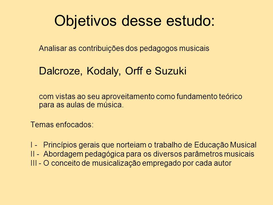 Objetivos desse estudo: Analisar as contribuições dos pedagogos musicais Dalcroze, Kodaly, Orff e Suzuki com vistas ao seu aproveitamento como fundame