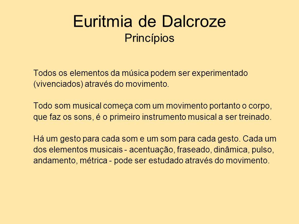 Euritmia de Dalcroze Princípios Todos os elementos da música podem ser experimentado (vivenciados) através do movimento. Todo som musical começa com u