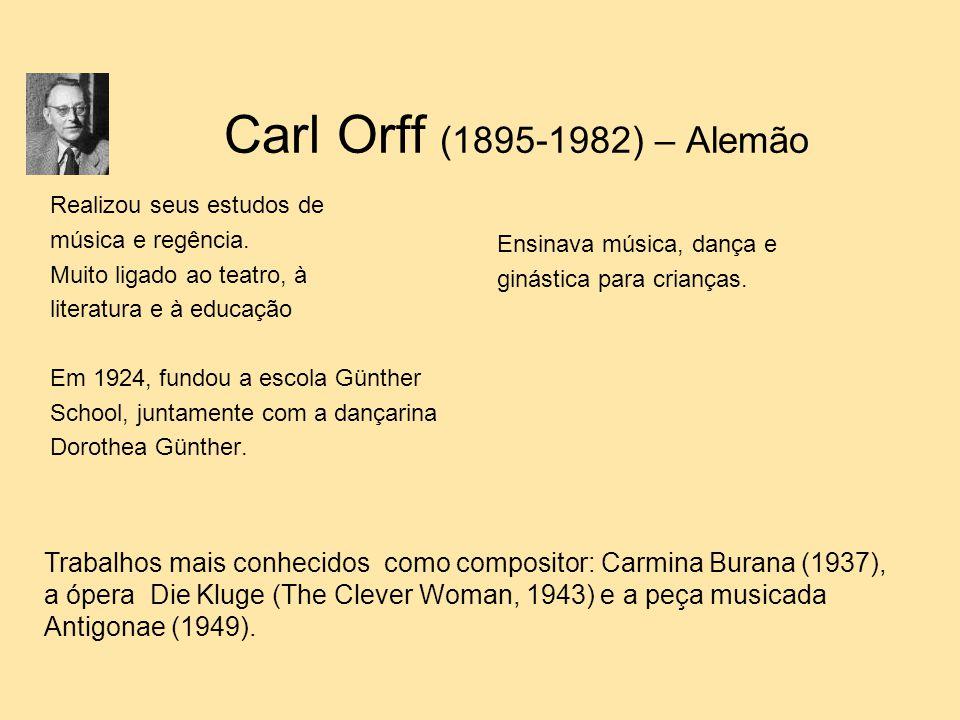 Carl Orff (1895-1982) – Alemão Realizou seus estudos de música e regência. Muito ligado ao teatro, à literatura e à educação Em 1924, fundou a escola