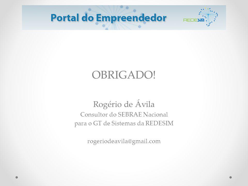 OBRIGADO! Rogério de Ávila Consultor do SEBRAE Nacional para o GT de Sistemas da REDESIM rogeriodeavila@gmail.com