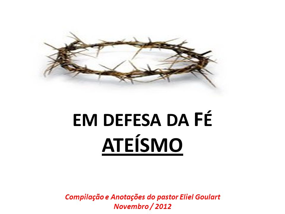 EM DEFESA DA F É ATEÍSMO Compilação e Anotações do pastor Eliel Goulart Novembro / 2012