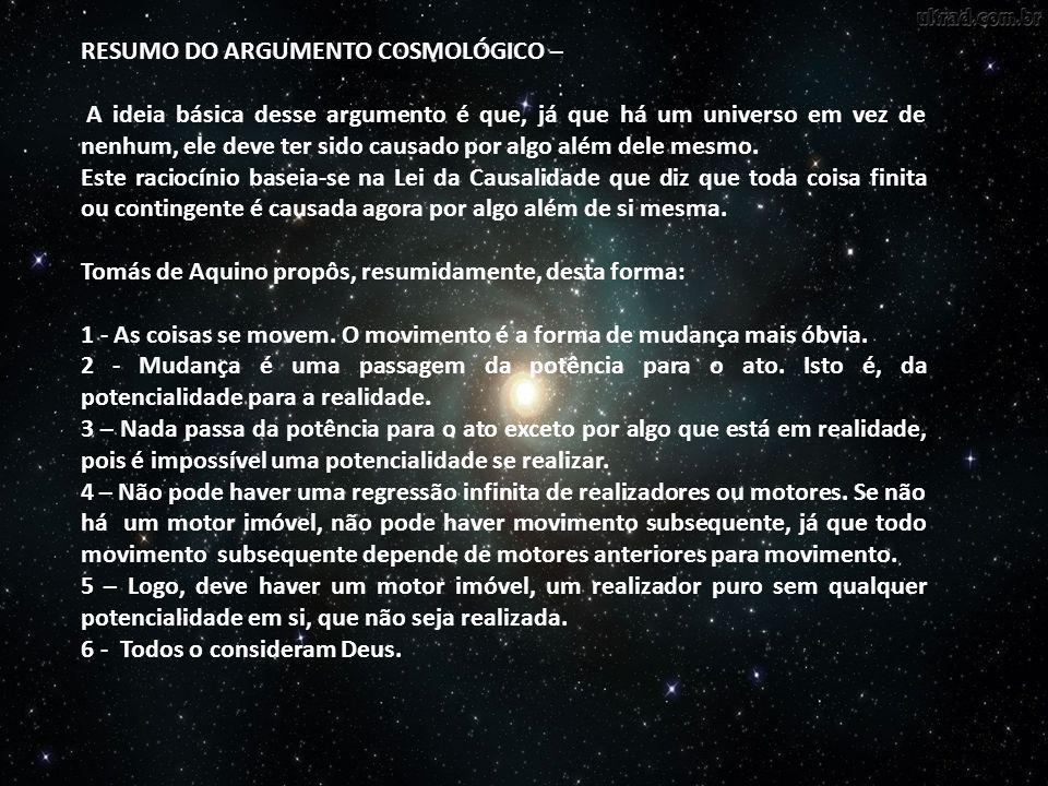 RESUMO DO ARGUMENTO COSMOLÓGICO – A ideia básica desse argumento é que, já que há um universo em vez de nenhum, ele deve ter sido causado por algo alé