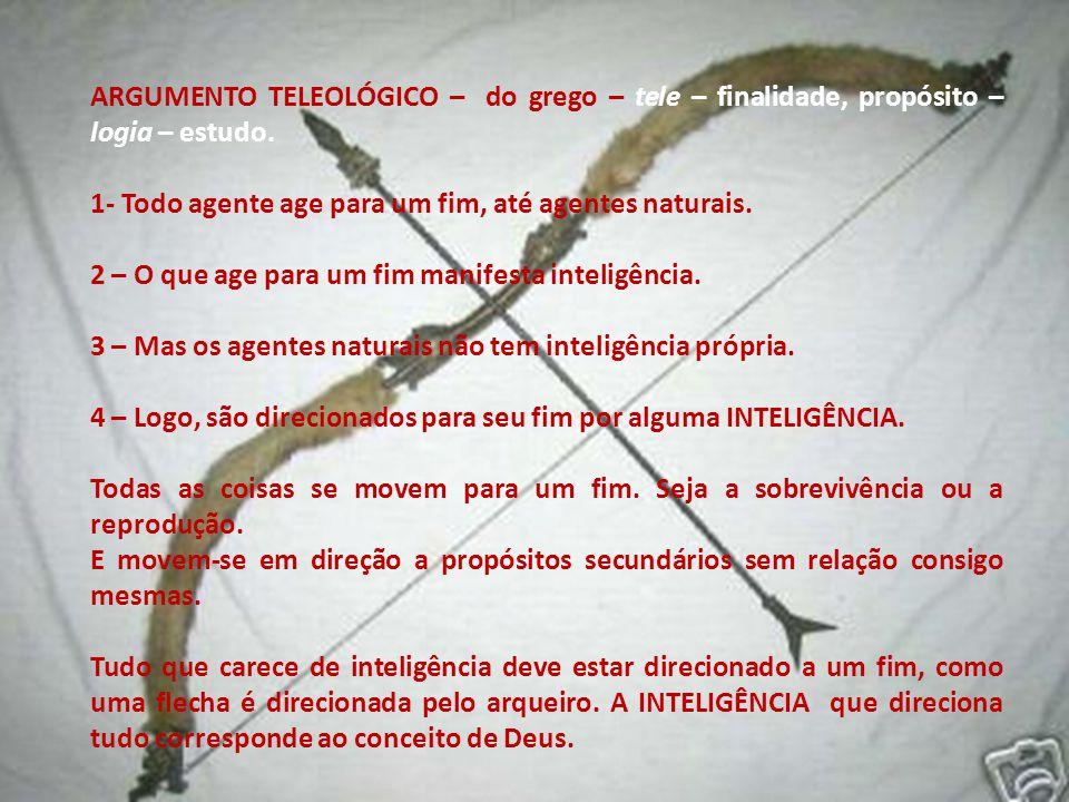 ARGUMENTO TELEOLÓGICO – do grego – tele – finalidade, propósito – logia – estudo. 1- Todo agente age para um fim, até agentes naturais. 2 – O que age