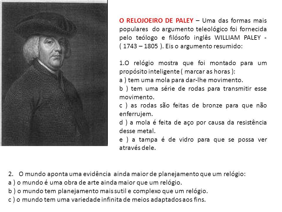 O RELOJOEIRO DE PALEY – Uma das formas mais populares do argumento teleológico foi fornecida pelo teólogo e filósofo inglês WILLIAM PALEY - ( 1743 – 1805 ).