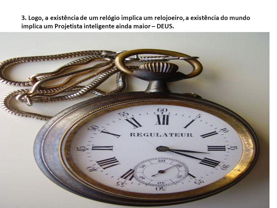 3. Logo, a existência de um relógio implica um relojoeiro, a existência do mundo implica um Projetista inteligente ainda maior – DEUS.