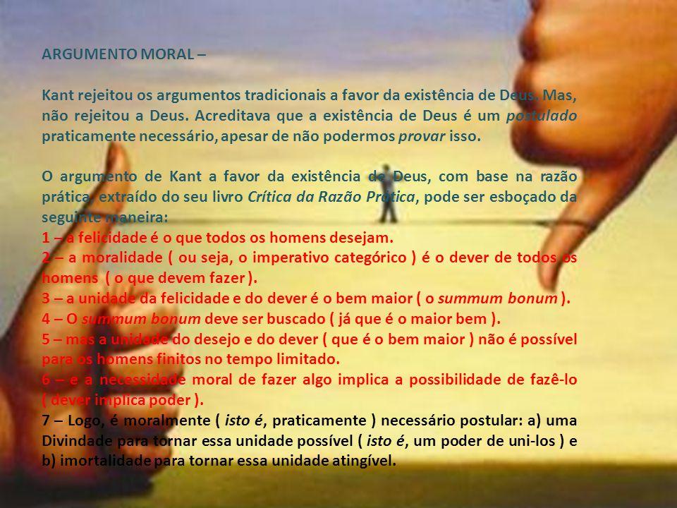 ARGUMENTO MORAL – Kant rejeitou os argumentos tradicionais a favor da existência de Deus. Mas, não rejeitou a Deus. Acreditava que a existência de Deu