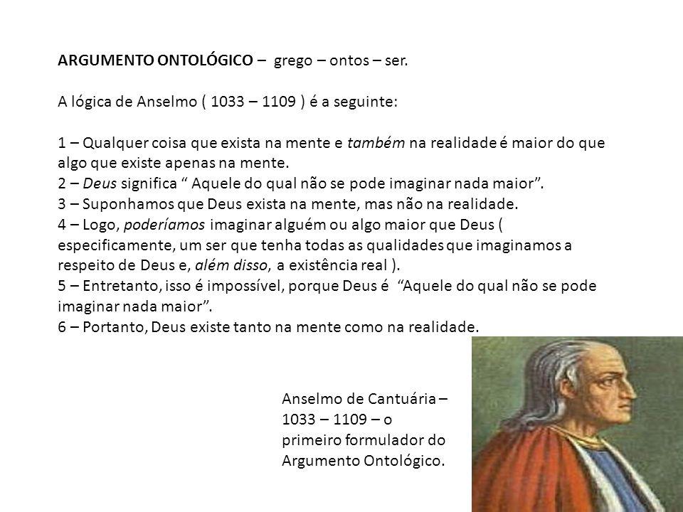 ARGUMENTO ONTOLÓGICO – grego – ontos – ser. A lógica de Anselmo ( 1033 – 1109 ) é a seguinte: 1 – Qualquer coisa que exista na mente e também na reali