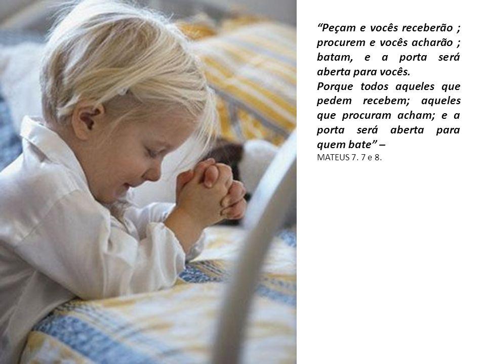 """""""Peçam e vocês receberão ; procurem e vocês acharão ; batam, e a porta será aberta para vocês. Porque todos aqueles que pedem recebem; aqueles que pro"""