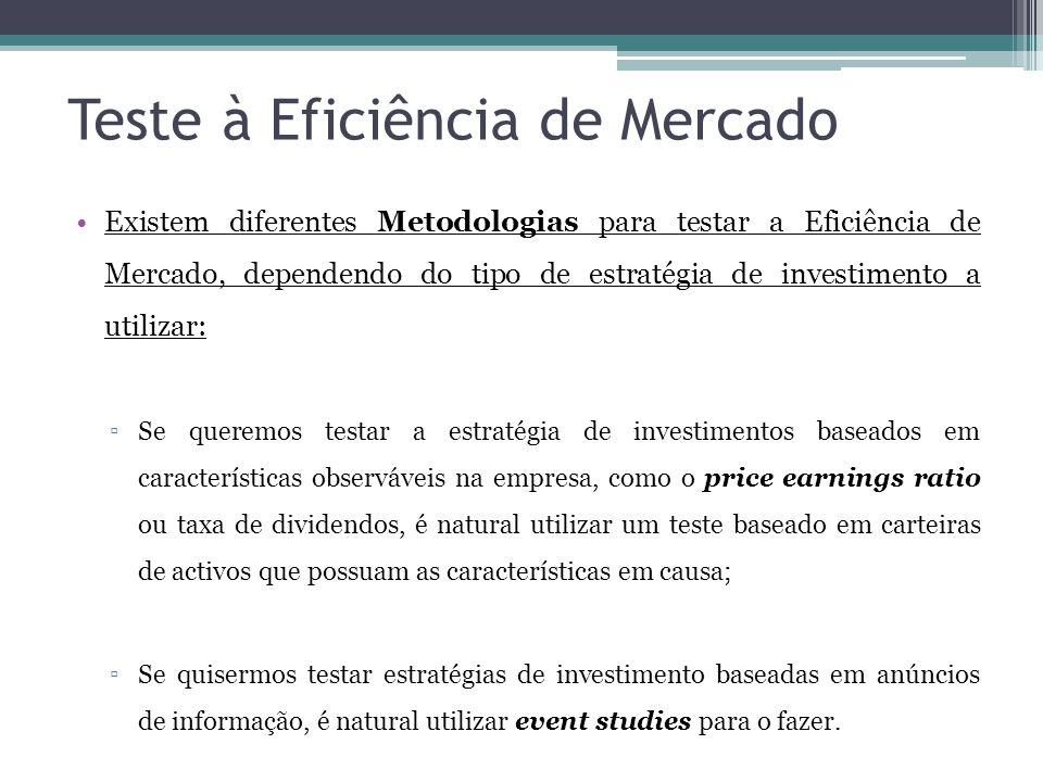 Teste à Eficiência de Mercado •Existem diferentes Metodologias para testar a Eficiência de Mercado, dependendo do tipo de estratégia de investimento a utilizar: ▫Se queremos testar a estratégia de investimentos baseados em características observáveis na empresa, como o price earnings ratio ou taxa de dividendos, é natural utilizar um teste baseado em carteiras de activos que possuam as características em causa; ▫Se quisermos testar estratégias de investimento baseadas em anúncios de informação, é natural utilizar event studies para o fazer.