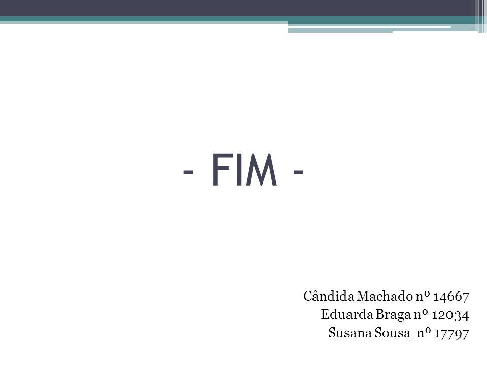 - FIM - Cândida Machado nº 14667 Eduarda Braga nº 12034 Susana Sousa nº 17797