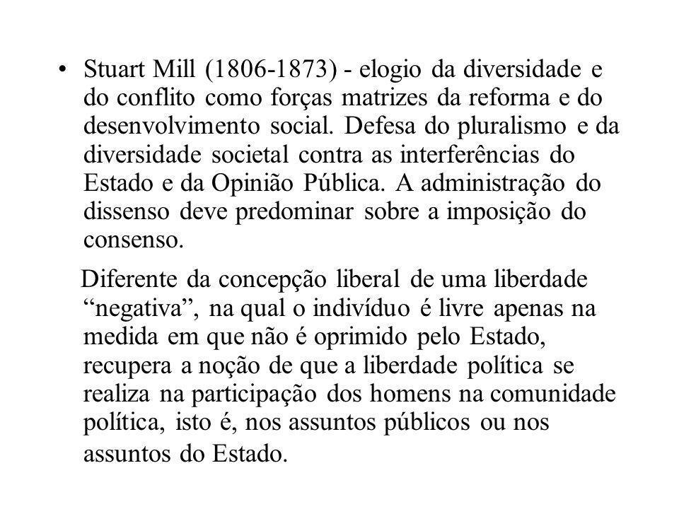 •Stuart Mill (1806-1873) - elogio da diversidade e do conflito como forças matrizes da reforma e do desenvolvimento social. Defesa do pluralismo e da