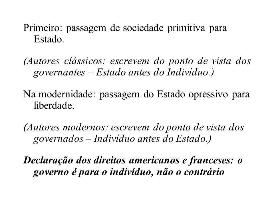 Primeiro: passagem de sociedade primitiva para Estado. (Autores clássicos: escrevem do ponto de vista dos governantes – Estado antes do Indivíduo.) Na