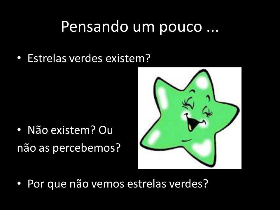 Pensando um pouco... • Estrelas verdes existem? • Não existem? Ou não as percebemos? • Por que não vemos estrelas verdes?