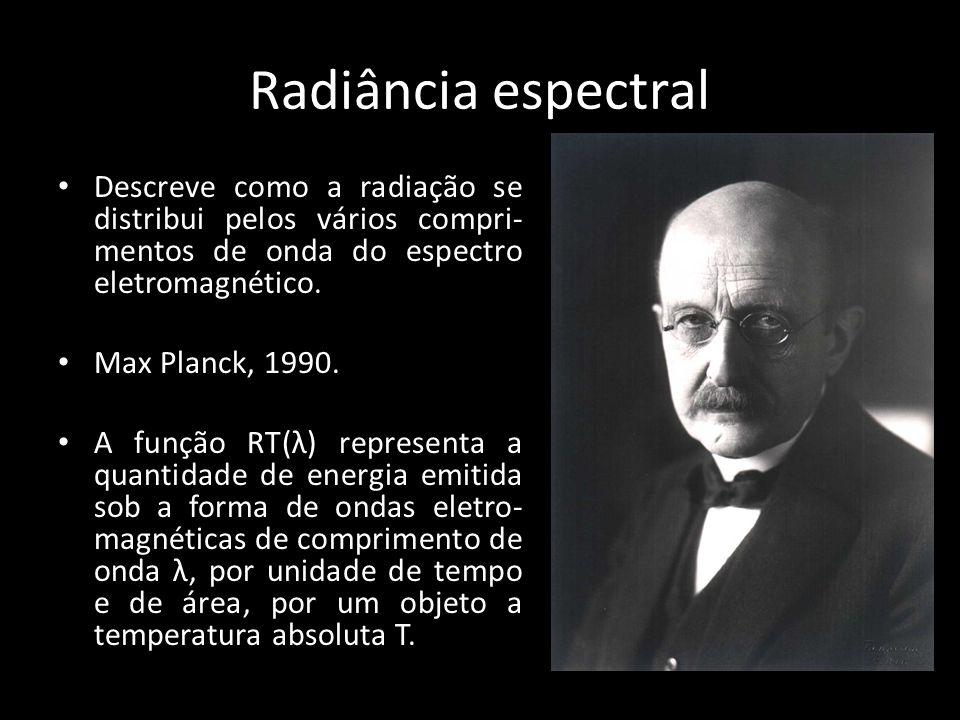 Radiância espectral • Descreve como a radiação se distribui pelos vários compri- mentos de onda do espectro eletromagnético. • Max Planck, 1990. • A f