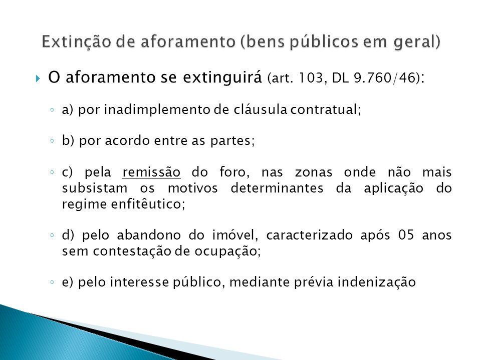  O aforamento se extinguirá (art. 103, DL 9.760/46) : ◦ a) por inadimplemento de cláusula contratual; ◦ b) por acordo entre as partes; ◦ c) pela remi
