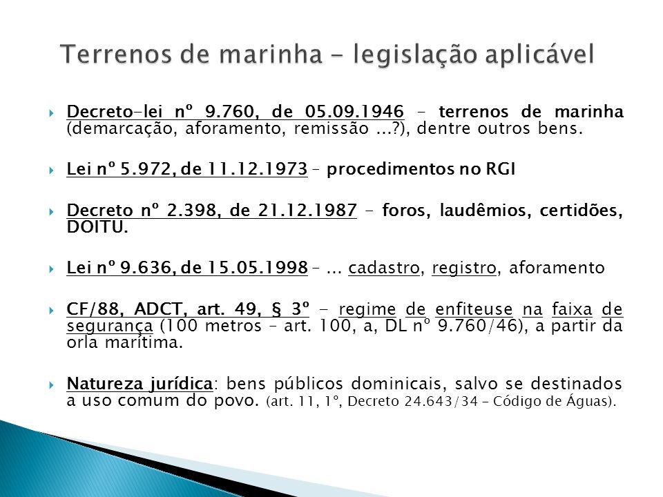  Decreto-lei nº 9.760, de 05.09.1946 - terrenos de marinha (demarcação, aforamento, remissão...?), dentre outros bens.  Lei nº 5.972, de 11.12.1973