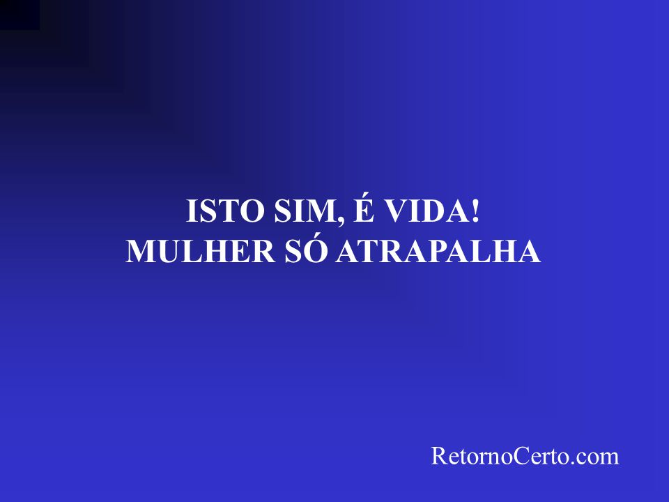 ISTO SIM, É VIDA! MULHER SÓ ATRAPALHA RetornoCerto.com