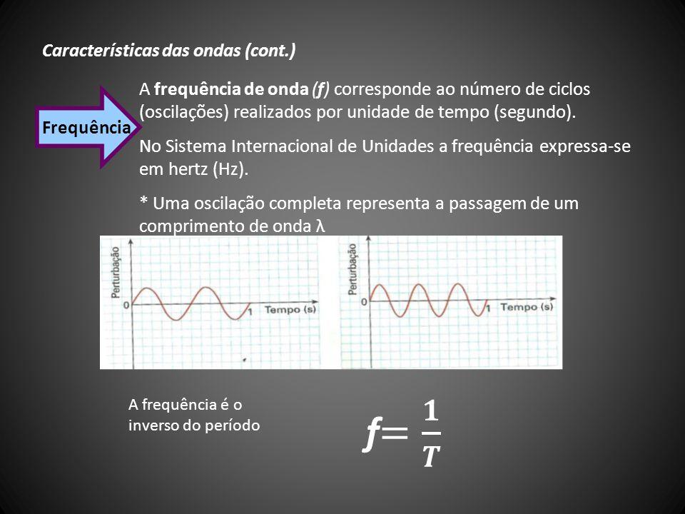 Características das ondas (cont.) Frequência A frequência de onda (f) corresponde ao número de ciclos (oscilações) realizados por unidade de tempo (se