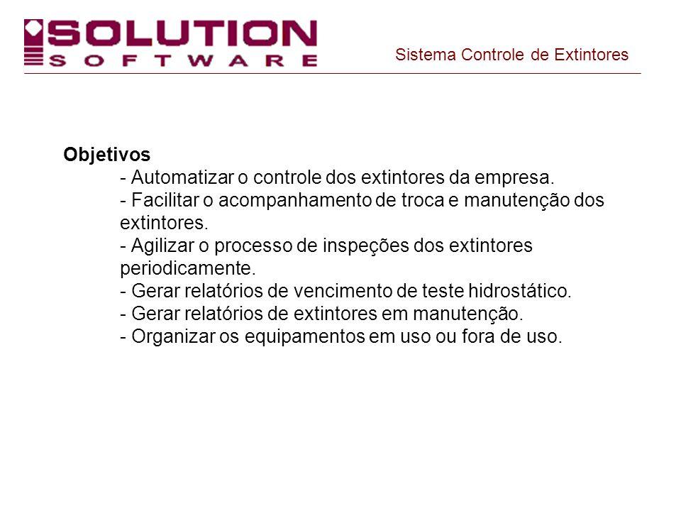 Objetivos - Automatizar o controle dos extintores da empresa. - Facilitar o acompanhamento de troca e manutenção dos extintores. - Agilizar o processo