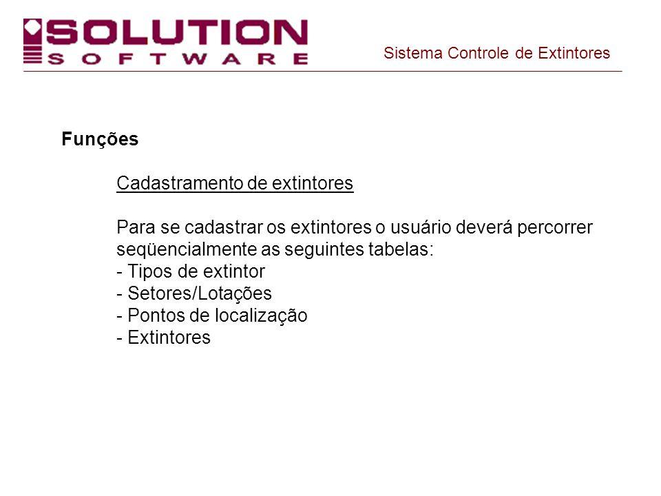 Funções Cadastramento de extintores Para se cadastrar os extintores o usuário deverá percorrer seqüencialmente as seguintes tabelas: - Tipos de extint