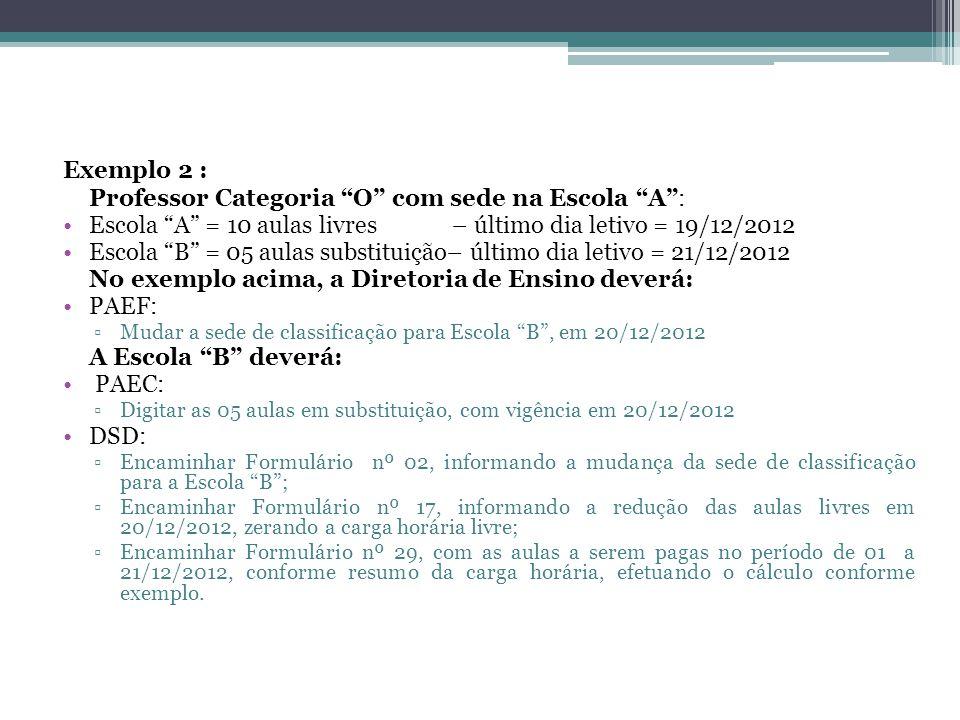 """Exemplo 2 : Professor Categoria """"O"""" com sede na Escola """"A"""": •Escola """"A"""" = 10 aulas livres – último dia letivo = 19/12/2012 •Escola """"B"""" = 05 aulas subs"""
