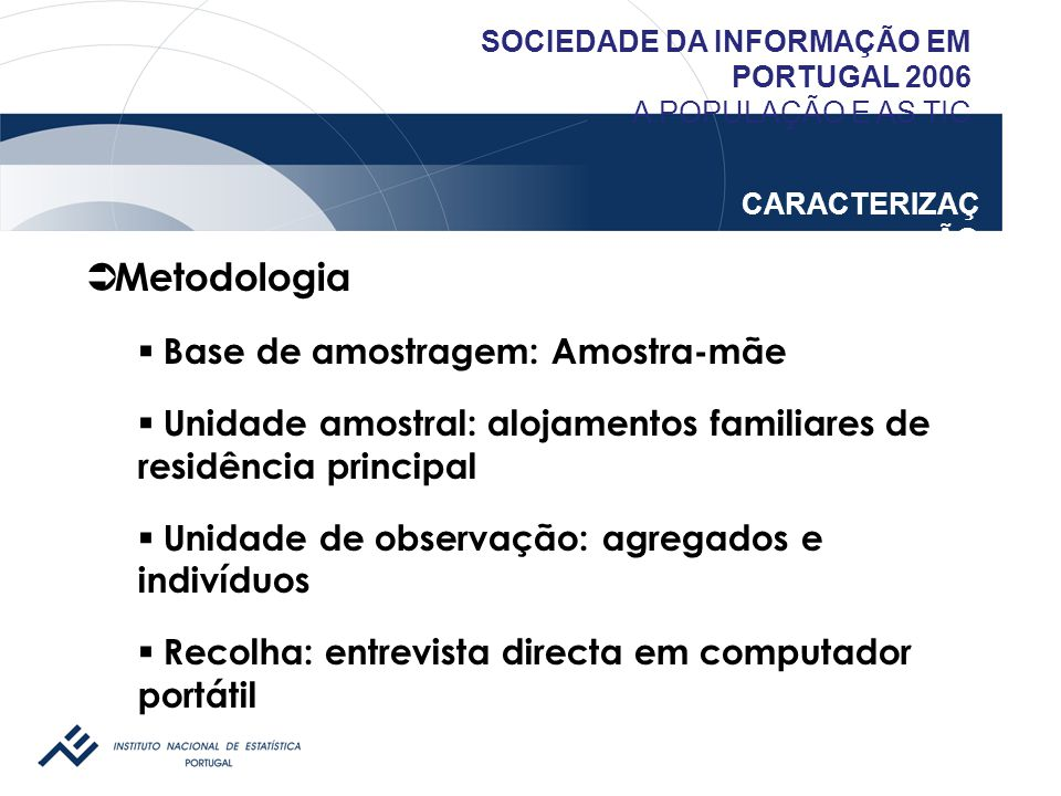 SOCIEDADE DA INFORMAÇÃO EM PORTUGAL 2006 A POPULAÇÃO E AS TIC CARACTERIZAÇ ÃO  Metodologia  Base de amostragem: Amostra-mãe  Unidade amostral: aloj