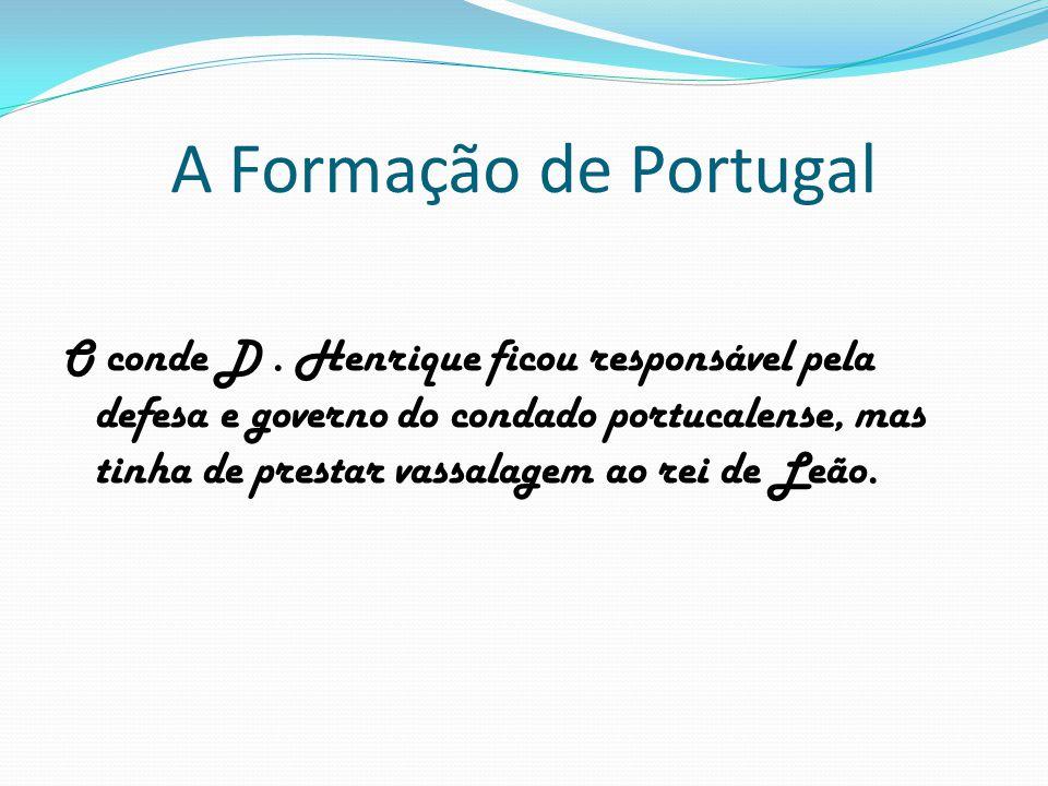 A Formação de Portugal O conde D. Henrique ficou responsável pela defesa e governo do condado portucalense, mas tinha de prestar vassalagem ao rei de