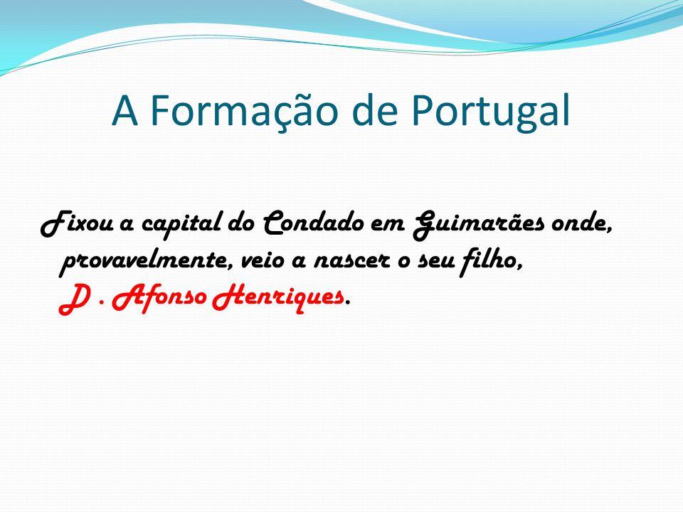 A Formação de Portugal Fixou a capital do Condado em Guimarães onde, provavelmente, veio a nascer o seu filho, D. Afonso Henriques.