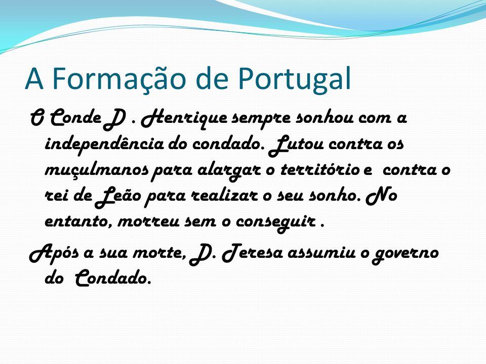 A Formação de Portugal O Conde D. Henrique sempre sonhou com a independência do condado. Lutou contra os muçulmanos para alargar o território e contra