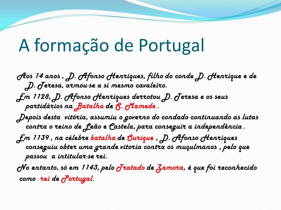 A formação de Portugal Aos 14 anos, D. Afonso Henriques, filho do conde D. Henrique e de D. Teresa, armou-se a si mesmo cavaleiro. Em 1128, D. Afonso