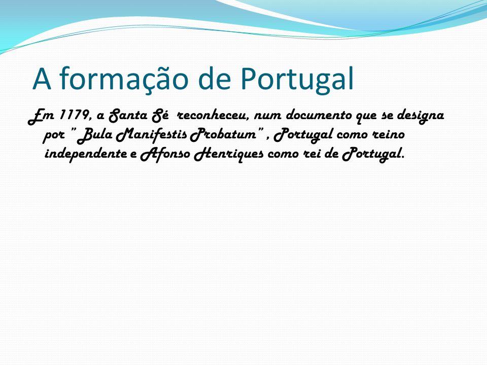 """A formação de Portugal Em 1179, a Santa Sé reconheceu, num documento que se designa por """" Bula Manifestis Probatum"""", Portugal como reino independente"""