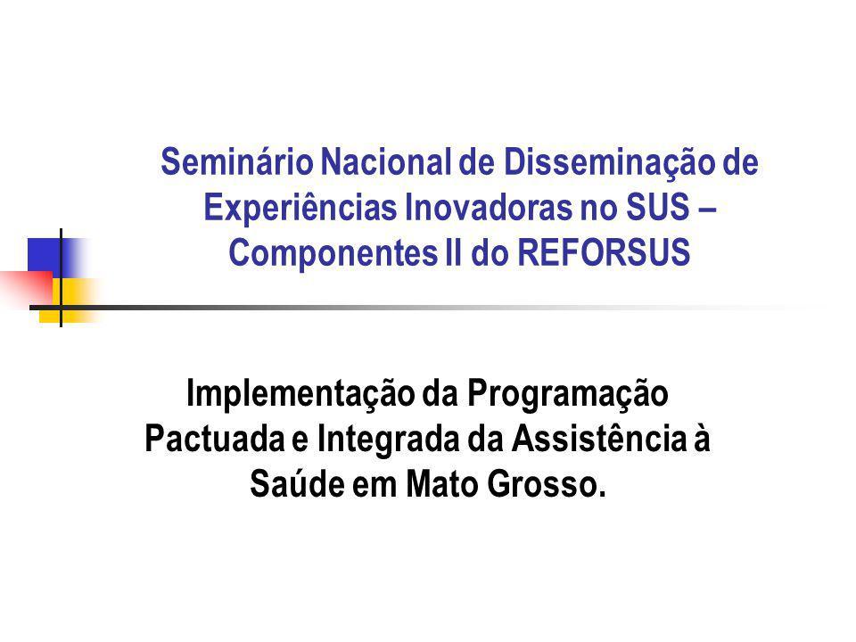 Seminário Nacional de Disseminação de Experiências Inovadoras no SUS – Componentes II do REFORSUS Implementação da Programação Pactuada e Integrada da Assistência à Saúde em Mato Grosso.