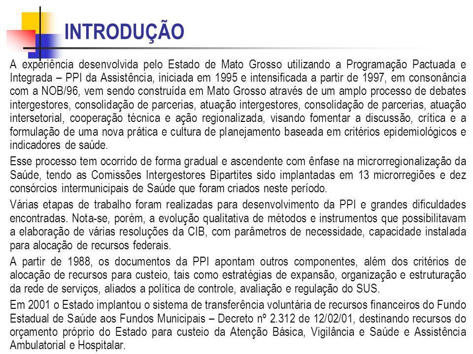 INTRODUÇÃO A experiência desenvolvida pelo Estado de Mato Grosso utilizando a Programação Pactuada e Integrada – PPI da Assistência, iniciada em 1995 e intensificada a partir de 1997, em consonância com a NOB/96, vem sendo construída em Mato Grosso através de um amplo processo de debates intergestores, consolidação de parcerias, atuação intergestores, consolidação de parcerias, atuação intersetorial, cooperação técnica e ação regionalizada, visando fomentar a discussão, crítica e a formulação de uma nova prática e cultura de planejamento baseada em critérios epidemiológicos e indicadores de saúde.