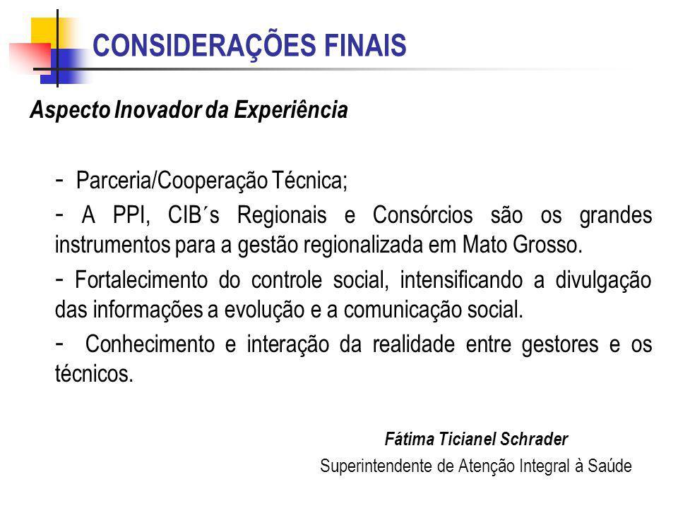 CONSIDERAÇÕES FINAIS Aspecto Inovador da Experiência - Parceria/Cooperação Técnica; - A PPI, CIB´s Regionais e Consórcios são os grandes instrumentos para a gestão regionalizada em Mato Grosso.