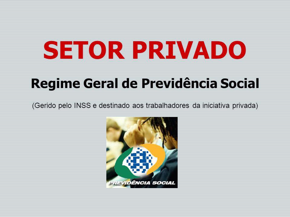 SETOR PRIVADO Regime Geral de Previdência Social (Gerido pelo INSS e destinado aos trabalhadores da iniciativa privada)
