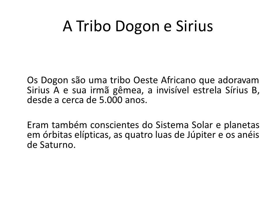 A Tribo Dogon e Sirius Os Dogon são uma tribo Oeste Africano que adoravam Sirius A e sua irmã gêmea, a invisível estrela Sírius B, desde a cerca de 5.