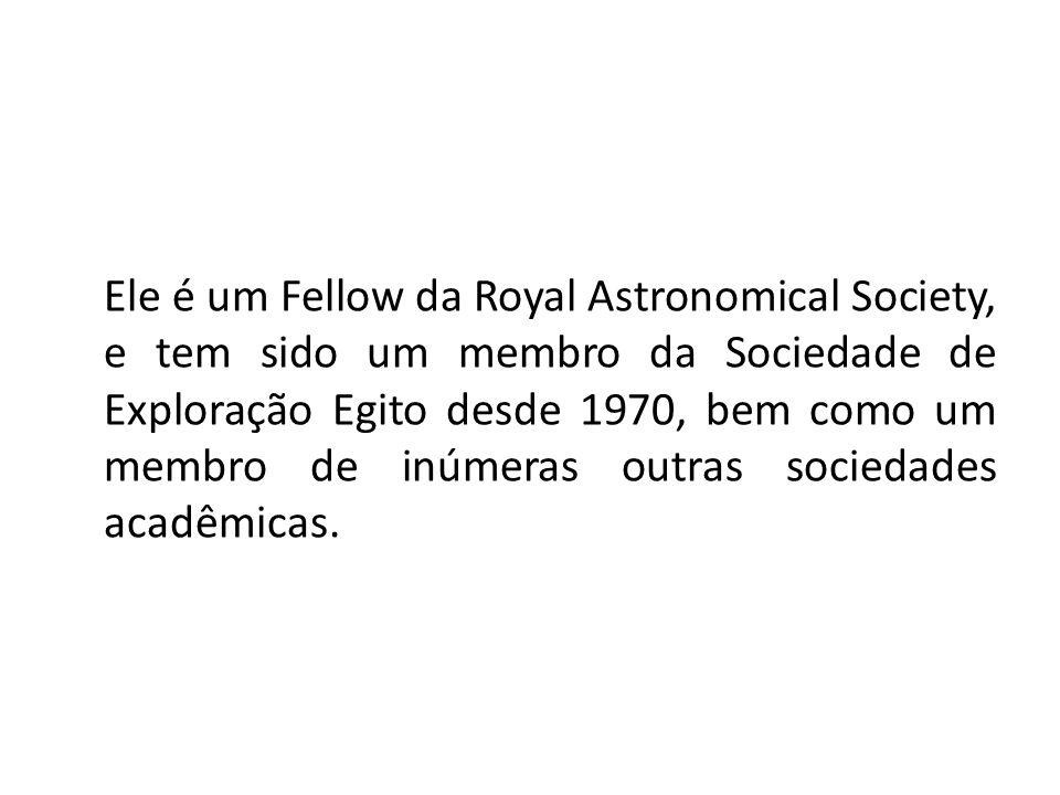Ele é um Fellow da Royal Astronomical Society, e tem sido um membro da Sociedade de Exploração Egito desde 1970, bem como um membro de inúmeras outras