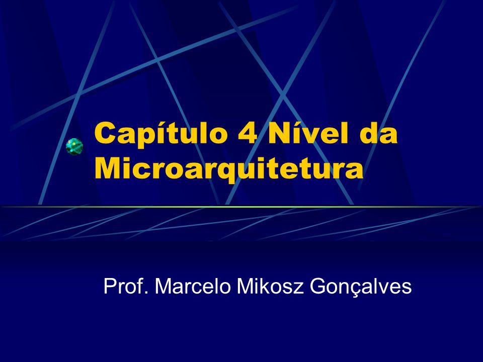 Capítulo 4 Nível da Microarquitetura Prof. Marcelo Mikosz Gonçalves