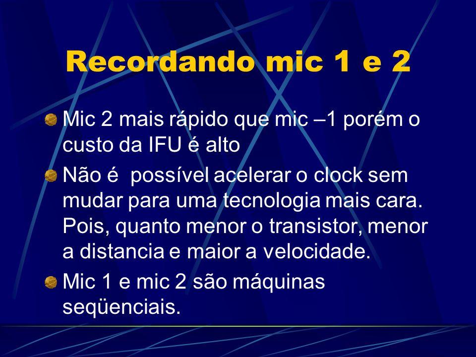 Recordando mic 1 e 2 Mic 2 mais rápido que mic –1 porém o custo da IFU é alto Não é possível acelerar o clock sem mudar para uma tecnologia mais cara.