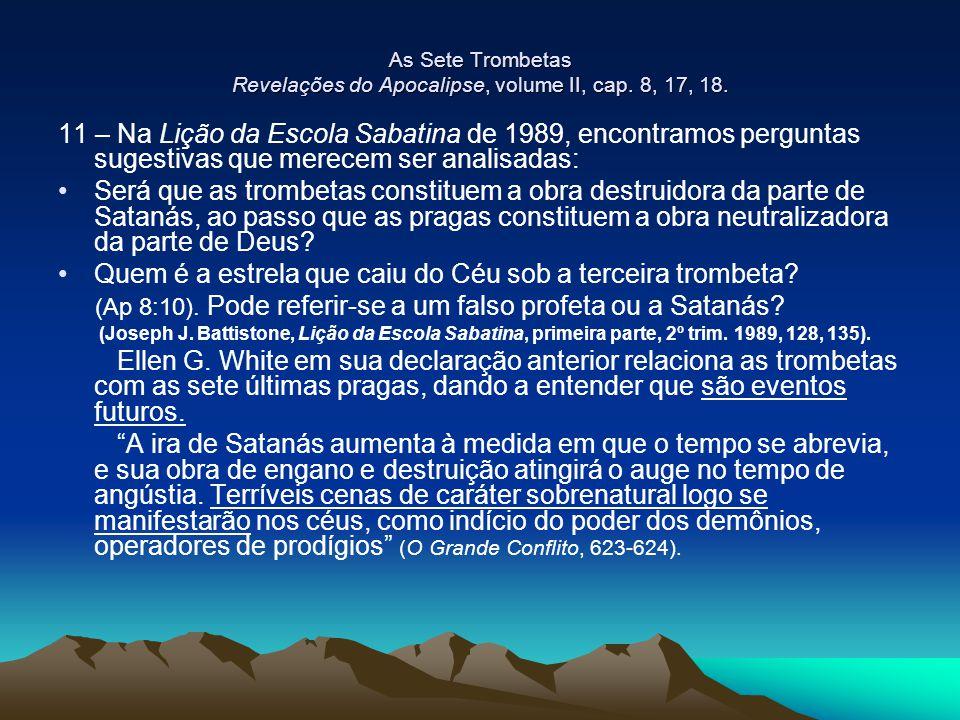 As Sete Trombetas Revelações do Apocalipse, volume II, cap. 8, 17, 18. 11 – Na Lição da Escola Sabatina de 1989, encontramos perguntas sugestivas que