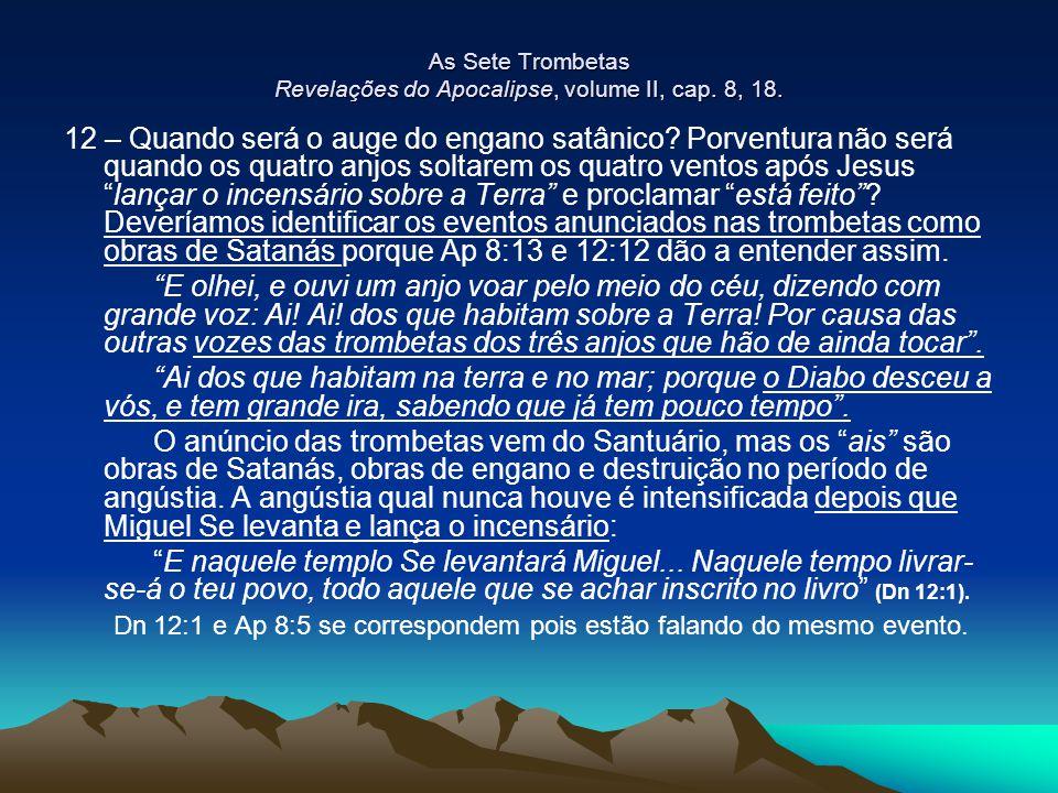 As Sete Trombetas Revelações do Apocalipse, volume II, cap. 8, 18. 12 – Quando será o auge do engano satânico? Porventura não será quando os quatro an