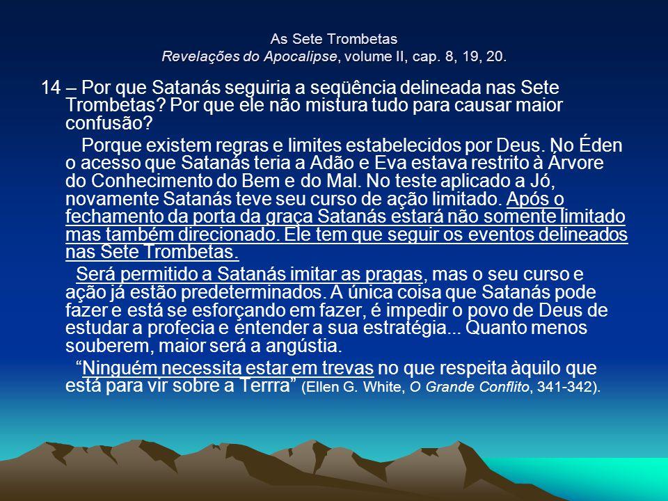 As Sete Trombetas Revelações do Apocalipse, volume II, cap. 8, 19, 20. 14 – Por que Satanás seguiria a seqüência delineada nas Sete Trombetas? Por que